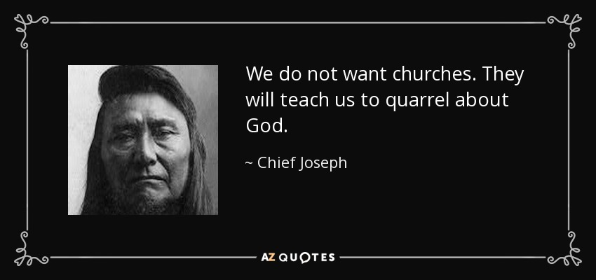 We do not want churches. They will teach us to quarrel about God. - Chief Joseph