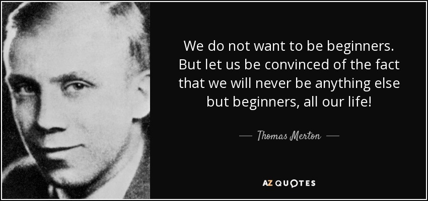 We do not want to be beginners. But let us be convinced of the fact that we will never be anything else but beginners, all our life! - Thomas Merton