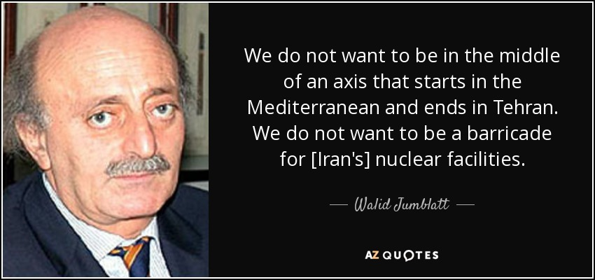 We do not want to be in the middle of an axis that starts in the Mediterranean and ends in Tehran. We do not want to be a barricade for [Iran's] nuclear facilities. - Walid Jumblatt