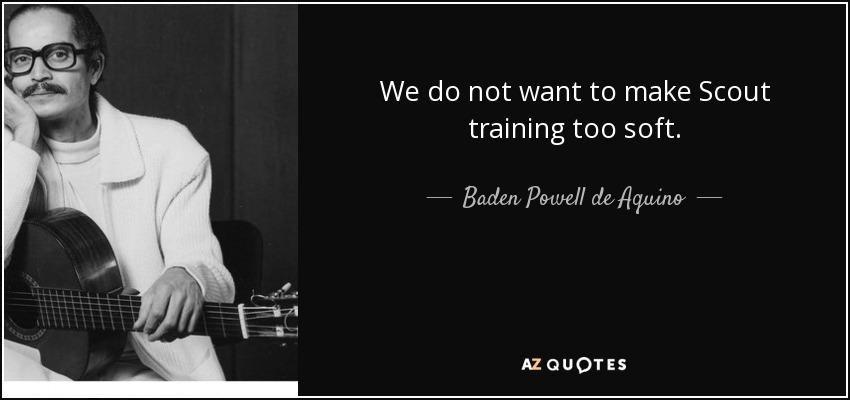 We do not want to make Scout training too soft. - Baden Powell de Aquino