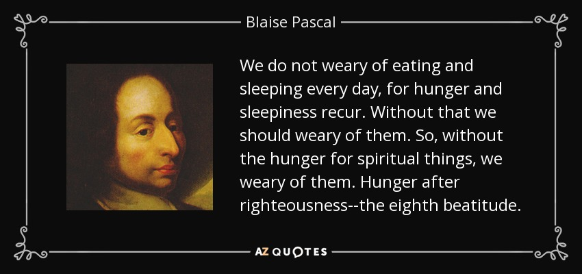 We do not weary of eating and sleeping every day, for hunger and sleepiness recur. Without that we should weary of them. So, without the hunger for spiritual things, we weary of them. Hunger after righteousness--the eighth beatitude. - Blaise Pascal