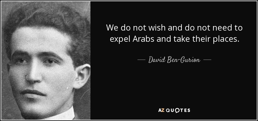 We do not wish and do not need to expel Arabs and take their places. - David Ben-Gurion