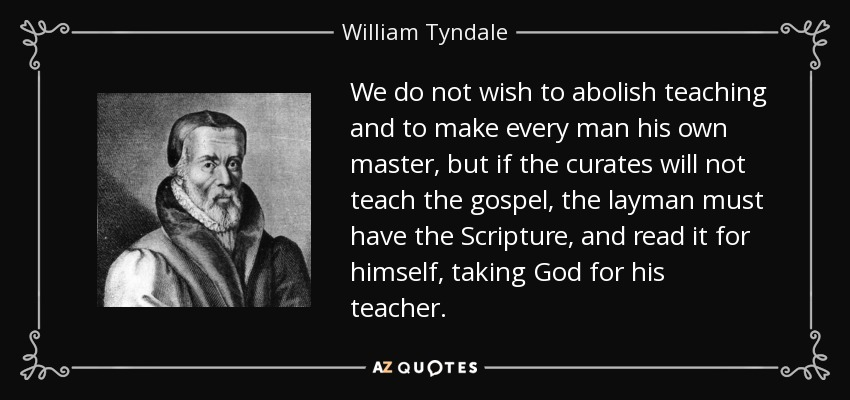 We do not wish to abolish teaching and to make every man his own master, but if the curates will not teach the gospel, the layman must have the Scripture, and read it for himself, taking God for his teacher. - William Tyndale
