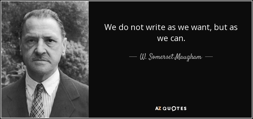 We do not write as we want, but as we can. - W. Somerset Maugham