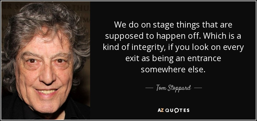 We do on stage things that are supposed to happen off. Which is a kind of integrity, if you look on every exit as being an entrance somewhere else. - Tom Stoppard
