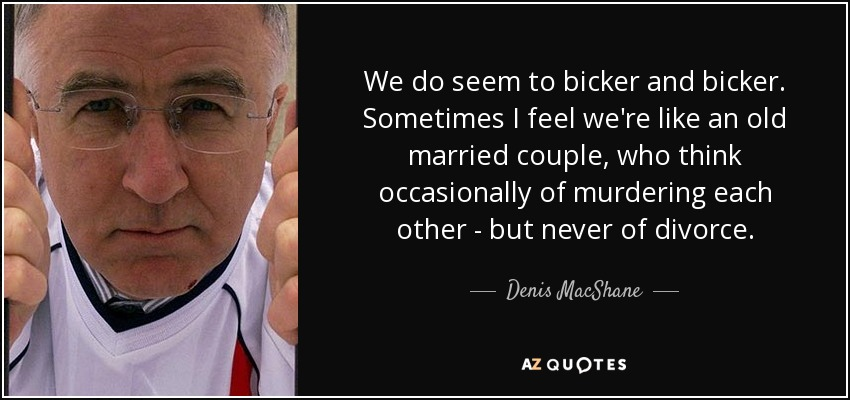 We do seem to bicker and bicker. Sometimes I feel we're like an old married couple, who think occasionally of murdering each other - but never of divorce. - Denis MacShane