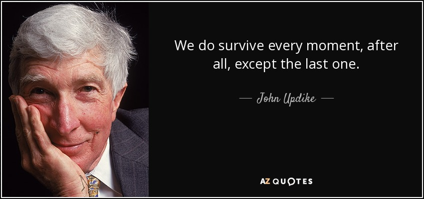 We do survive every moment, after all, except the last one. - John Updike