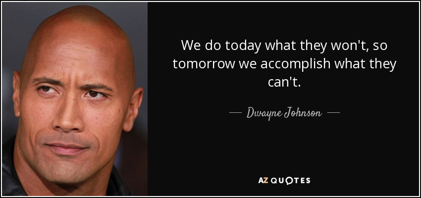 We do today what they won't, so tomorrow we accomplish what they can't. - Dwayne Johnson