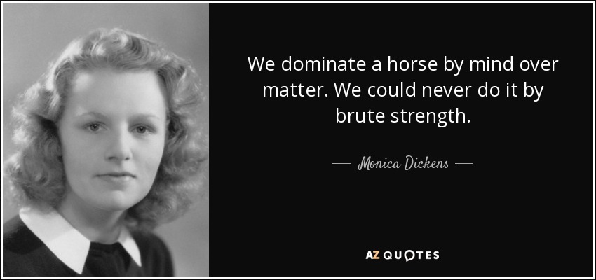 We dominate a horse by mind over matter. We could never do it by brute strength. - Monica Dickens