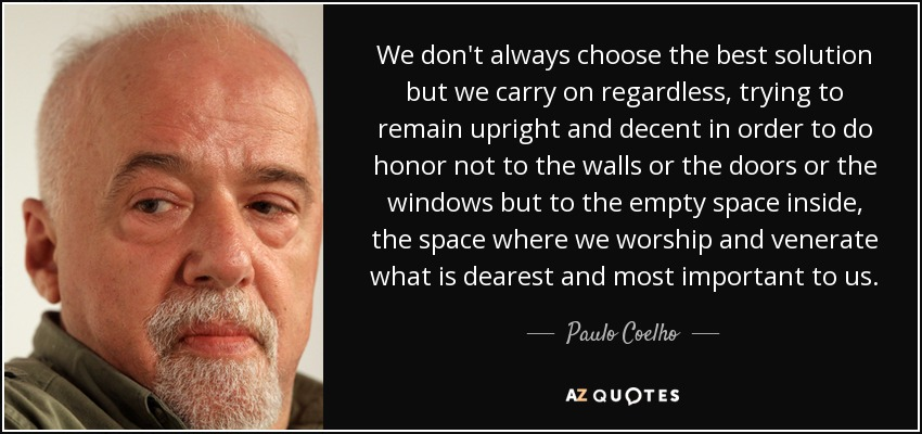 We don't always choose the best solution but we carry on regardless, trying to remain upright and decent in order to do honor not to the walls or the doors or the windows but to the empty space inside, the space where we worship and venerate what is dearest and most important to us. - Paulo Coelho