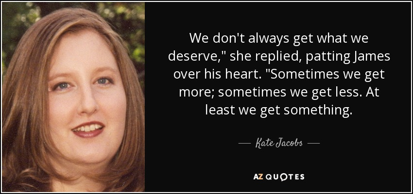 Kate Jacobs Quote We Dont Always Get What We Deserve She Replied