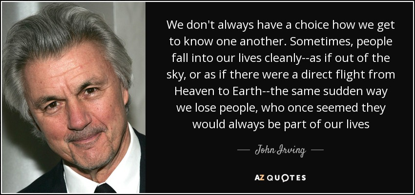 We don't always have a choice how we get to know one another. Sometimes, people fall into our lives cleanly--as if out of the sky, or as if there were a direct flight from Heaven to Earth--the same sudden way we lose people, who once seemed they would always be part of our lives - John Irving