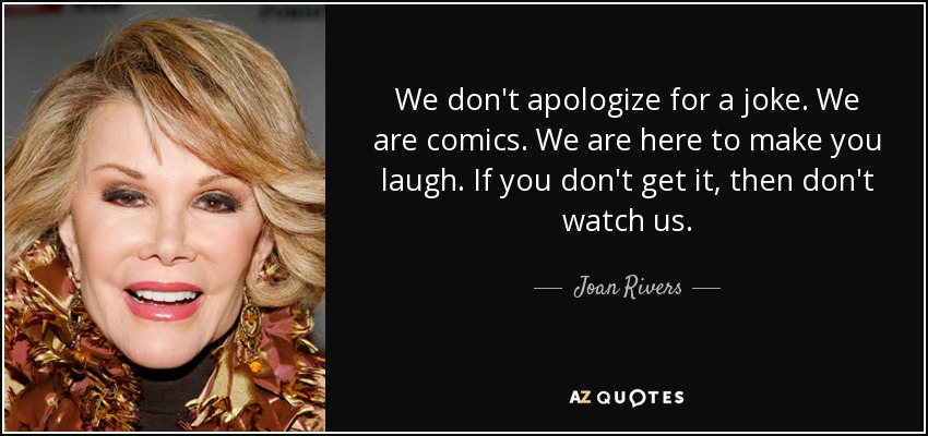 We don't apologize for a joke. We are comics. We are here to make you laugh. If you don't get it, then don't watch us. - Joan Rivers