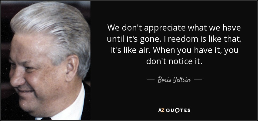 We don't appreciate what we have until it's gone. Freedom is like that. It's like air. When you have it, you don't notice it. - Boris Yeltsin