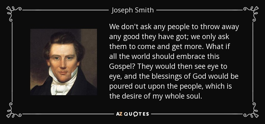 We don't ask any people to throw away any good they have got; we only ask them to come and get more. What if all the world should embrace this Gospel? They would then see eye to eye, and the blessings of God would be poured out upon the people, which is the desire of my whole soul. - Joseph Smith, Jr.