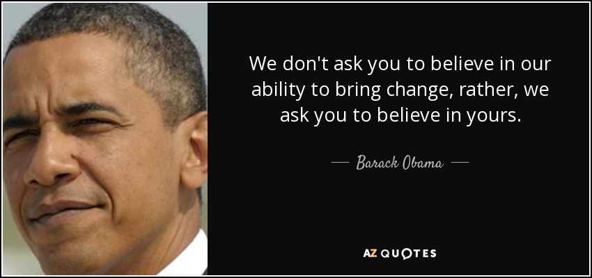 We don't ask you to believe in our ability to bring change, rather, we ask you to believe in yours. - Barack Obama