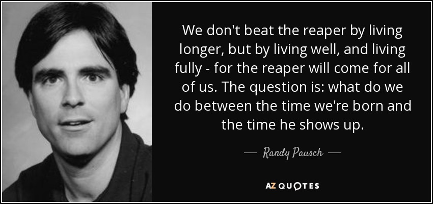 We don't beat the reaper by living longer, but by living well, and living fully - for the reaper will come for all of us. The question is: what do we do between the time we're born and the time he shows up. - Randy Pausch