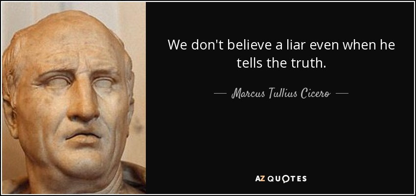 Marcus Tullius Cicero quote: We don't believe a liar even when he tells  the...