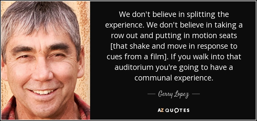 We don't believe in splitting the experience. We don't believe in taking a row out and putting in motion seats [that shake and move in response to cues from a film]. If you walk into that auditorium you're going to have a communal experience. - Gerry Lopez