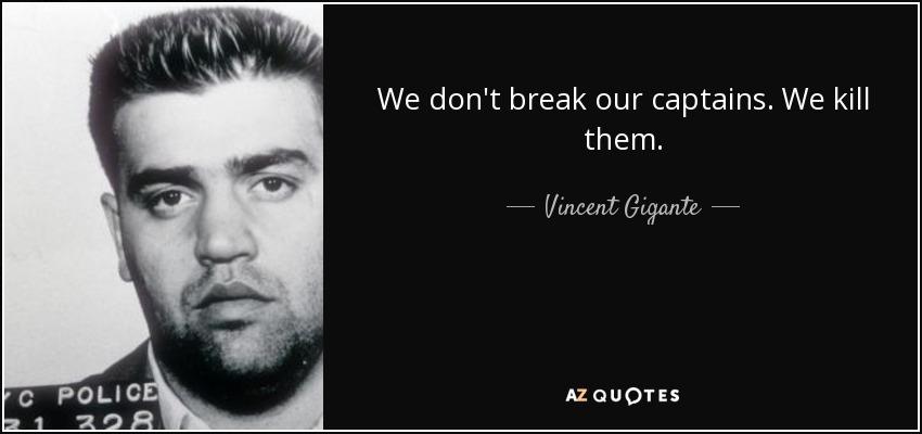 We don't break our captains. We kill them. - Vincent Gigante