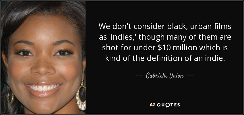 We don't consider black, urban films as 'indies,' though many of them are shot for under $10 million which is kind of the definition of an indie. - Gabrielle Union