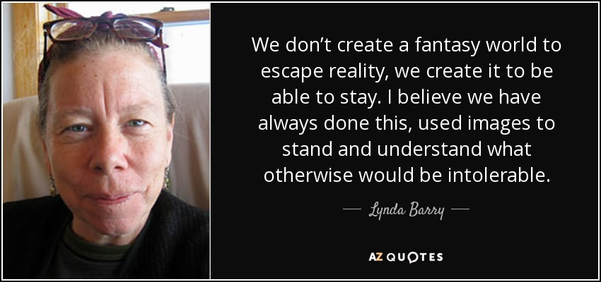 We don't create a fantasy world to escape reality, we create it to be able to stay. I believe we have always done this, used images to stand and understand what otherwise would be intolerable. - Lynda Barry