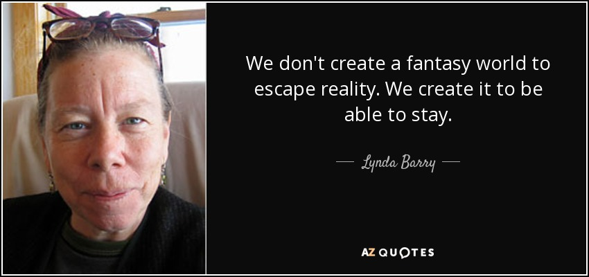 We don't create a fantasy world to escape reality. We create it to be able to stay. - Lynda Barry