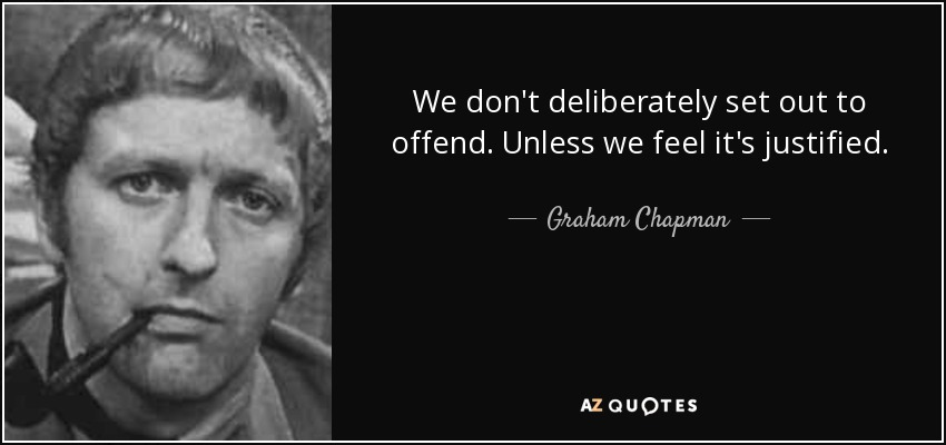 We don't deliberately set out to offend. Unless we feel it's justified. - Graham Chapman