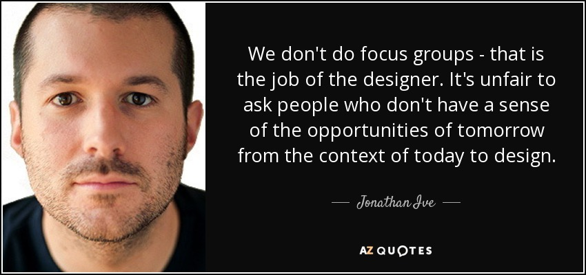 We don't do focus groups - that is the job of the designer. It's unfair to ask people who don't have a sense of the opportunities of tomorrow from the context of today to design. - Jonathan Ive