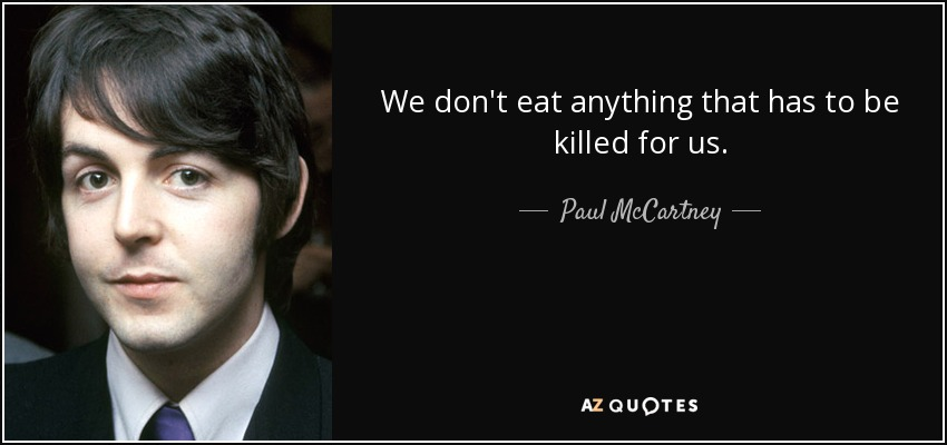 We don't eat anything that has to be killed for us. - Paul McCartney