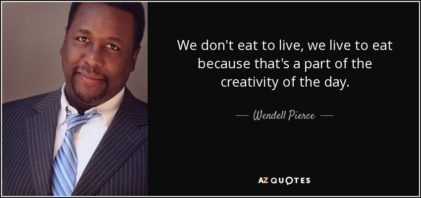 Wendell Pierce Quote We Dont Eat To Live We Live To Eat Because
