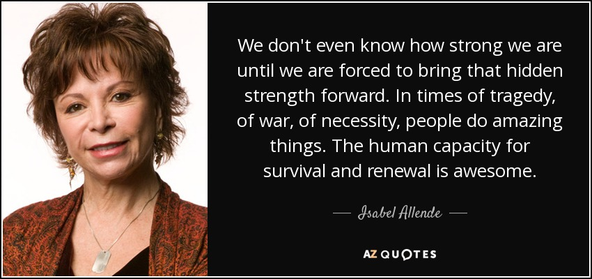 We don't even know how strong we are until we are forced to bring that hidden strength forward. In times of tragedy, of war, of necessity, people do amazing things. The human capacity for survival and renewal is awesome. - Isabel Allende