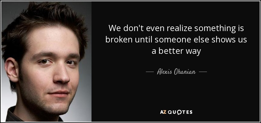 We don't even realize something is broken until someone else shows us a better way - Alexis Ohanian