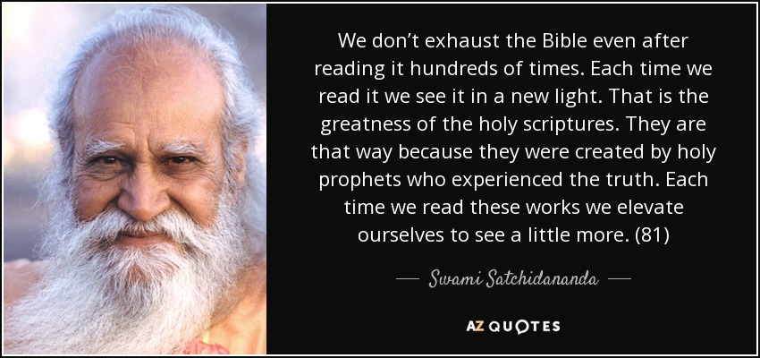 We don't exhaust the Bible even after reading it hundreds of times. Each time we read it we see it in a new light. That is the greatness of the holy scriptures. They are that way because they were created by holy prophets who experienced the truth. Each time we read these works we elevate ourselves to see a little more. (81) - Swami Satchidananda