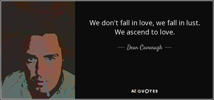 We don't fall in love, we fall in lust. We ascend to love. - Dean Cavanagh