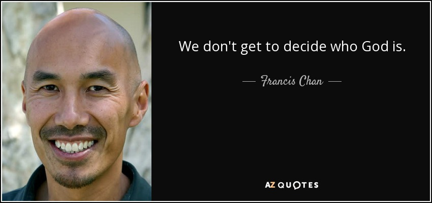 We don't get to decide who God is. - Francis Chan