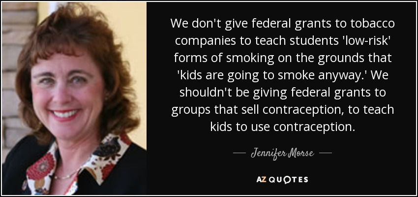 We don't give federal grants to tobacco companies to teach students 'low-risk' forms of smoking on the grounds that 'kids are going to smoke anyway.' We shouldn't be giving federal grants to groups that sell contraception, to teach kids to use contraception. - Jennifer Morse
