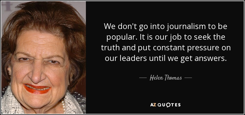 We don't go into journalism to be popular. It is our job to seek the truth and put constant pressure on our leaders until we get answers. - Helen Thomas