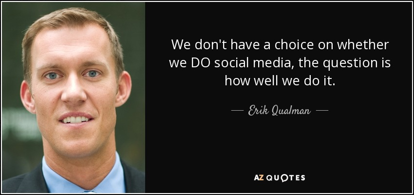 We don't have a choice on whether we DO social media, the question is how well we do it. - Erik Qualman