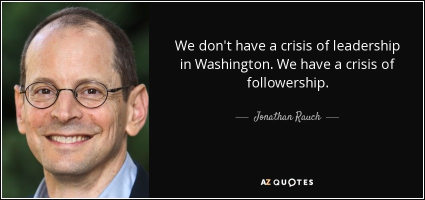 We don't have a crisis of leadership in Washington. We have a crisis of followership. - Jonathan Rauch