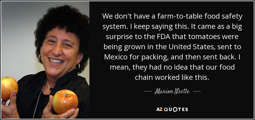 We don't have a farm-to-table food safety system. I keep saying this. It came as a big surprise to the FDA that tomatoes were being grown in the United States, sent to Mexico for packing, and then sent back. I mean, they had no idea that our food chain worked like this. - Marion Nestle