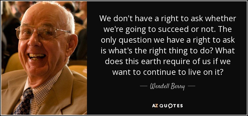 We don't have a right to ask whether we're going to succeed or not. The only question we have a right to ask is what's the right thing to do? What does this earth require of us if we want to continue to live on it? - Wendell Berry