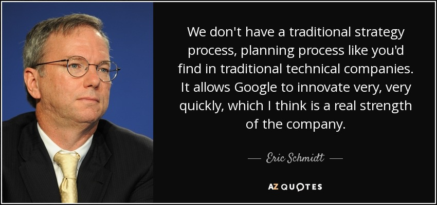 We don't have a traditional strategy process, planning process like you'd find in traditional technical companies. It allows Google to innovate very, very quickly, which I think is a real strength of the company. - Eric Schmidt