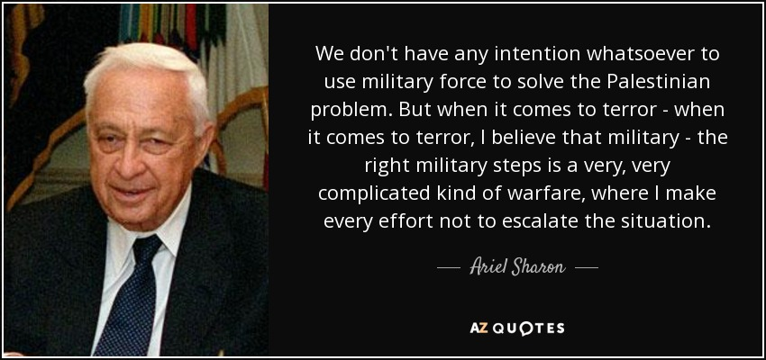 We don't have any intention whatsoever to use military force to solve the Palestinian problem. But when it comes to terror - when it comes to terror, I believe that military - the right military steps is a very, very complicated kind of warfare, where I make every effort not to escalate the situation. - Ariel Sharon