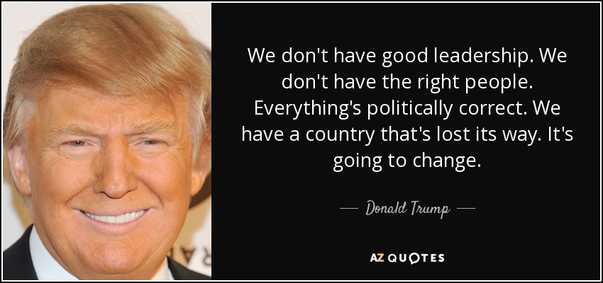 We don't have good leadership. We don't have the right people. Everything's politically correct. We have a country that's lost its way. It's going to change. - Donald Trump
