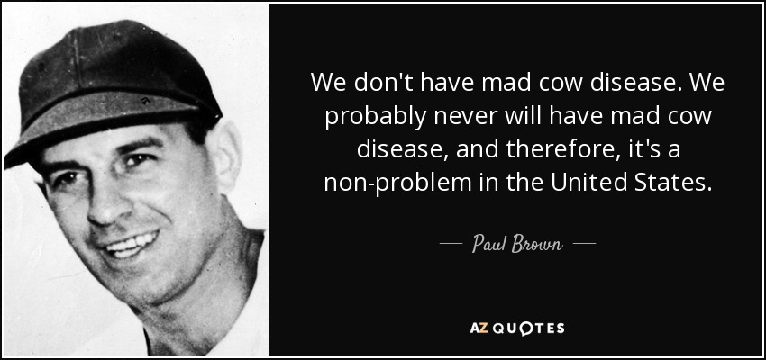We don't have mad cow disease. We probably never will have mad cow disease, and therefore, it's a non-problem in the United States. - Paul Brown