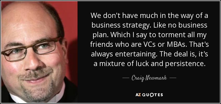 We don't have much in the way of a business strategy. Like no business plan. Which I say to torment all my friends who are VCs or MBAs. That's always entertaining. The deal is, it's a mixture of luck and persistence. - Craig Newmark