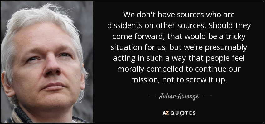 We don't have sources who are dissidents on other sources. Should they come forward, that would be a tricky situation for us, but we're presumably acting in such a way that people feel morally compelled to continue our mission, not to screw it up. - Julian Assange