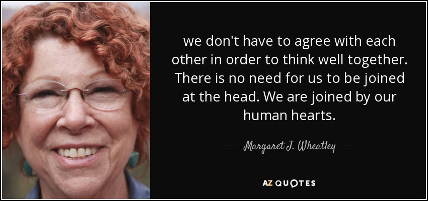 we don't have to agree with each other in order to think well together. There is no need for us to be joined at the head. We are joined by our human hearts. - Margaret J. Wheatley