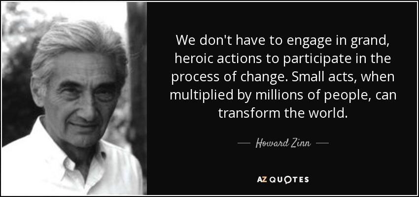 We don't have to engage in grand, heroic actions to participate in the process of change. Small acts, when multiplied by millions of people, can transform the world. - Howard Zinn